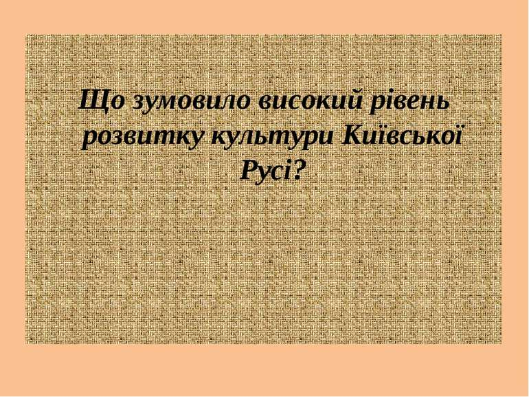 Що зумовило високий рівень розвитку культури Київської Русі?