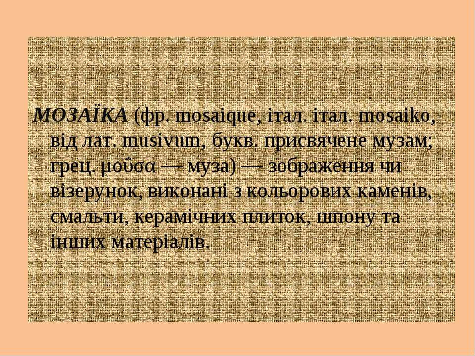 МОЗАЇКА (фр. mosaique, італ. італ. mosaiko, від лат. musivum, букв. присвячен...