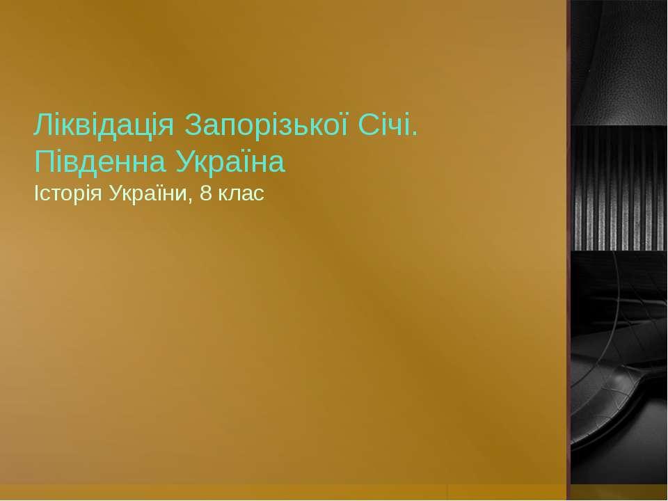 Ліквідація Запорізької Січі. Південна Україна Історія України, 8 клас