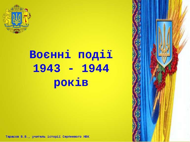 Воєнні події 1943 - 1944 років Тарасов В.В., учитель історії Серпневого НВК