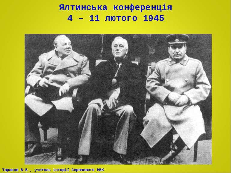 Ялтинська конференція 4 – 11 лютого 1945 Тарасов В.В., учитель історії Серпне...
