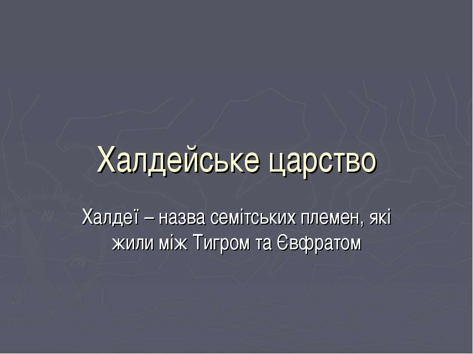Халдейське царство Халдеї – назва семітських племен, які жили між Тигром та Є...