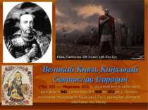 Великий Князь Київський Святослав Ігорович (*бл. 935 — †березень 972) — Велик...
