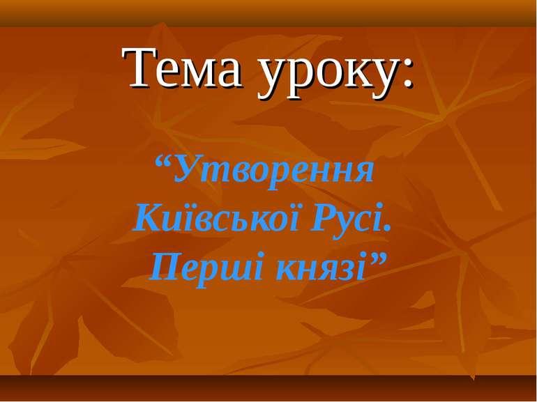 """Тема уроку: """"Утворення Київської Русі. Перші князі"""""""