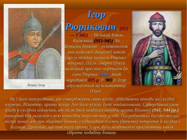 Ігор Рюрикович , (912— † 945) — Великий Князь Київський (913-945). За деякими...