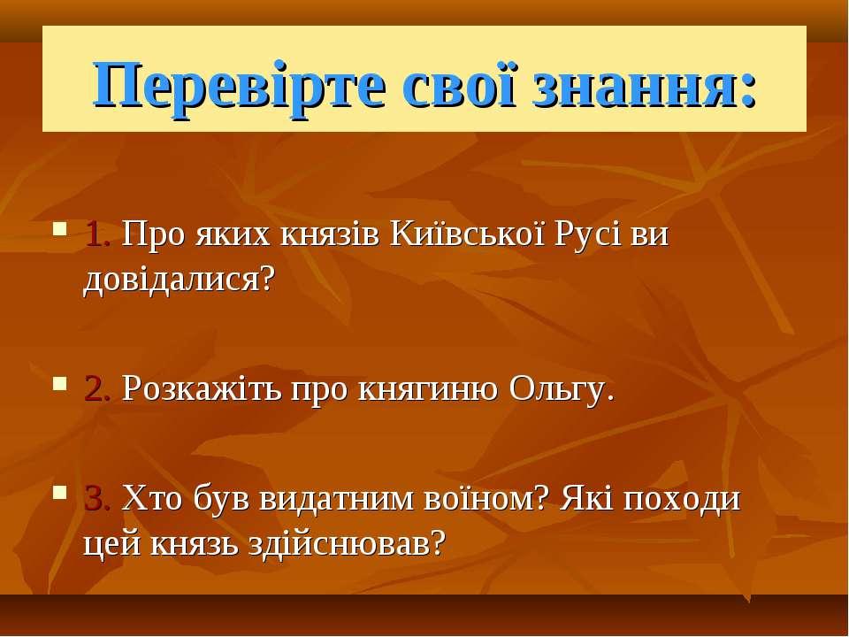 Перевірте свої знання: 1. Про яких князів Київської Русі ви довідалися? 2. Ро...