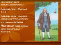 Силу позначають латинською буквою F. Одиниця сили—Ньютон ( Н ). Одиницю сили—...