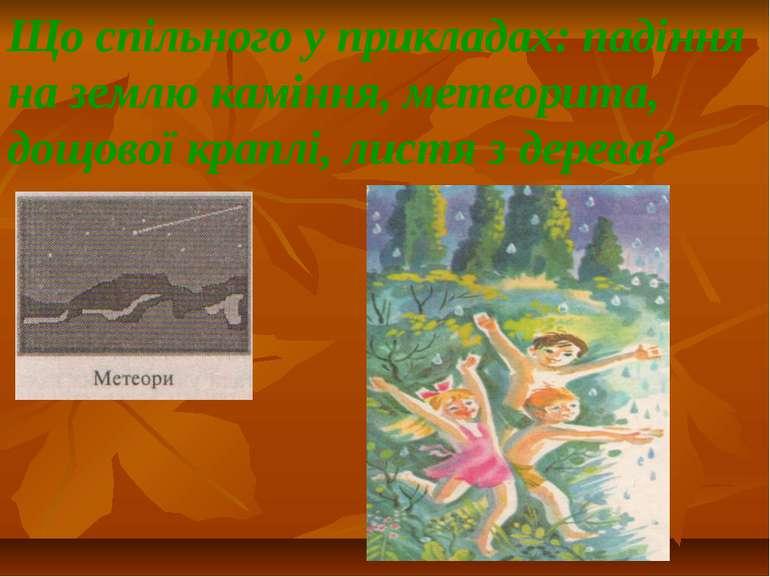 Що спільного у прикладах: падіння на землю каміння, метеорита, дощової краплі...
