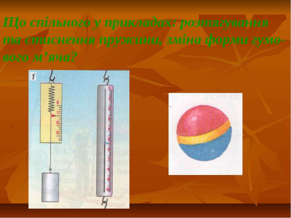 Що спільного у прикладах: розтягування та стиснення пружини, зміна форми гумо...