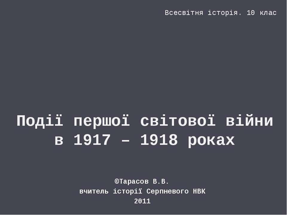 Події першої світової війни в 1917 – 1918 роках ©Тарасов В.В. вчитель історії...