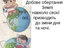 Добове обертання Землі навколо своєї осі призводить до зміни дня та ночі.