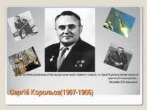 Сергій Корольов(1907-1966) «Якщо Костянтин Ціолковський був фундатором теорії...