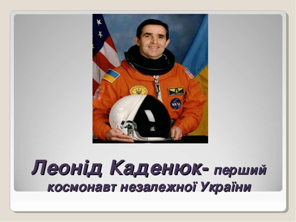 Леонід Каденюк- перший космонавт незалежної України