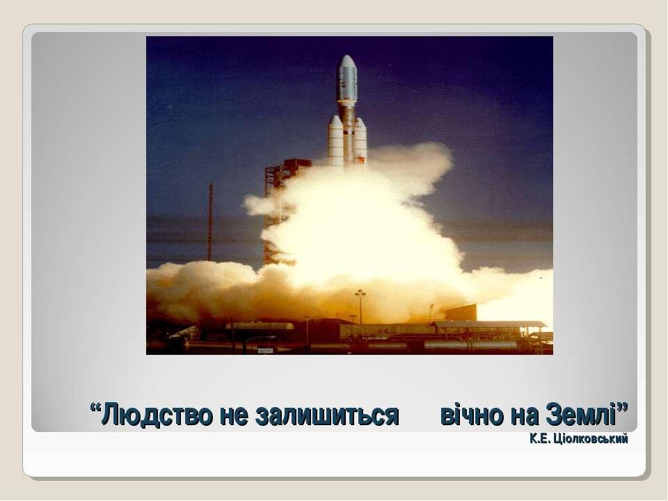 """""""Людство не залишиться вічно на Землі"""" К.Е. Ціолковський"""