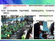 Серійне виробництво – виготовляють однорідні де- талі великими партіями, підв...