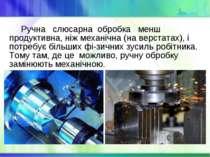 Ручна слюсарна обробка менш продуктивна, ніж механічна (на верстатах), і потр...