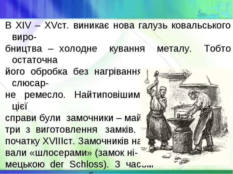 В XIV – XVст. виникає нова галузь ковальського виро- бництва – холодне куванн...