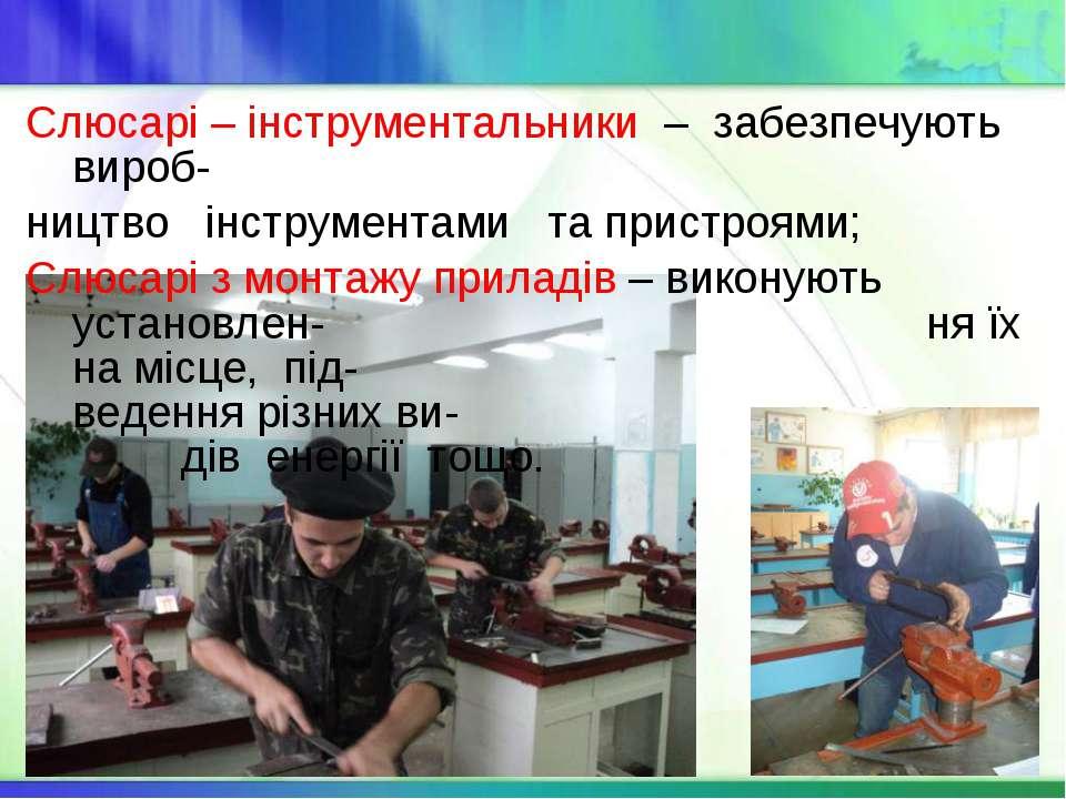 Слюсарі – інструментальники – забезпечують вироб- ництво інструментами та при...