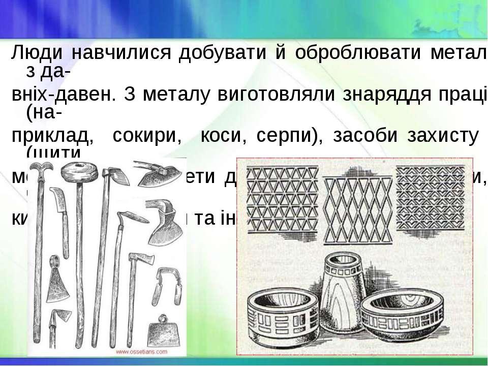 Люди навчилися добувати й оброблювати метал з да- вніх-давен. З металу вигото...