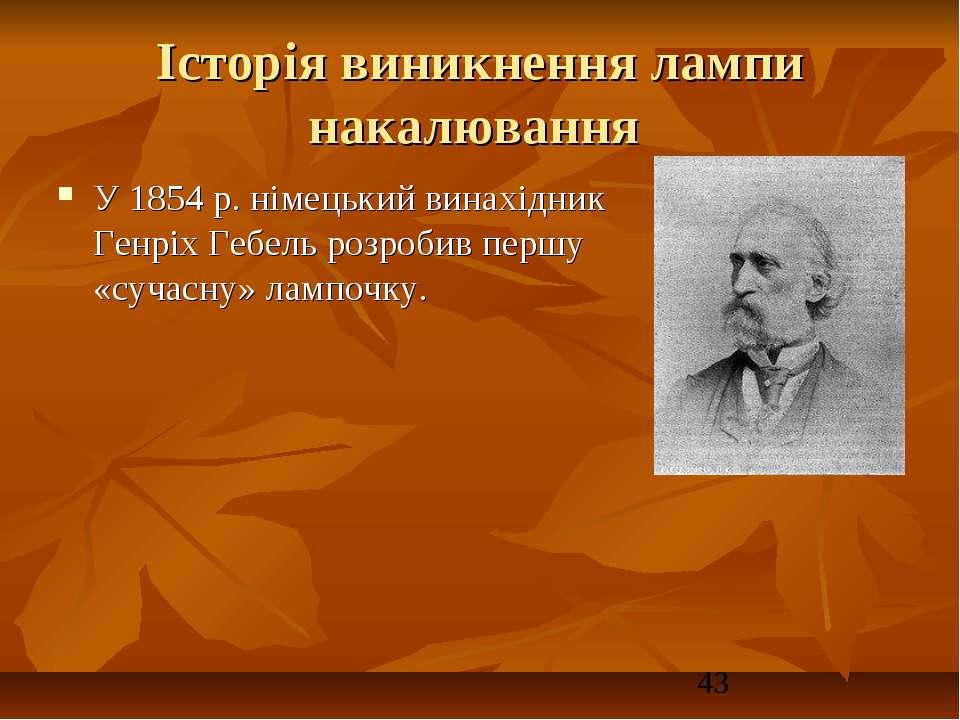 Історія виникнення лампи накалювання У 1854 р. німецький винахідник Генріх Ге...