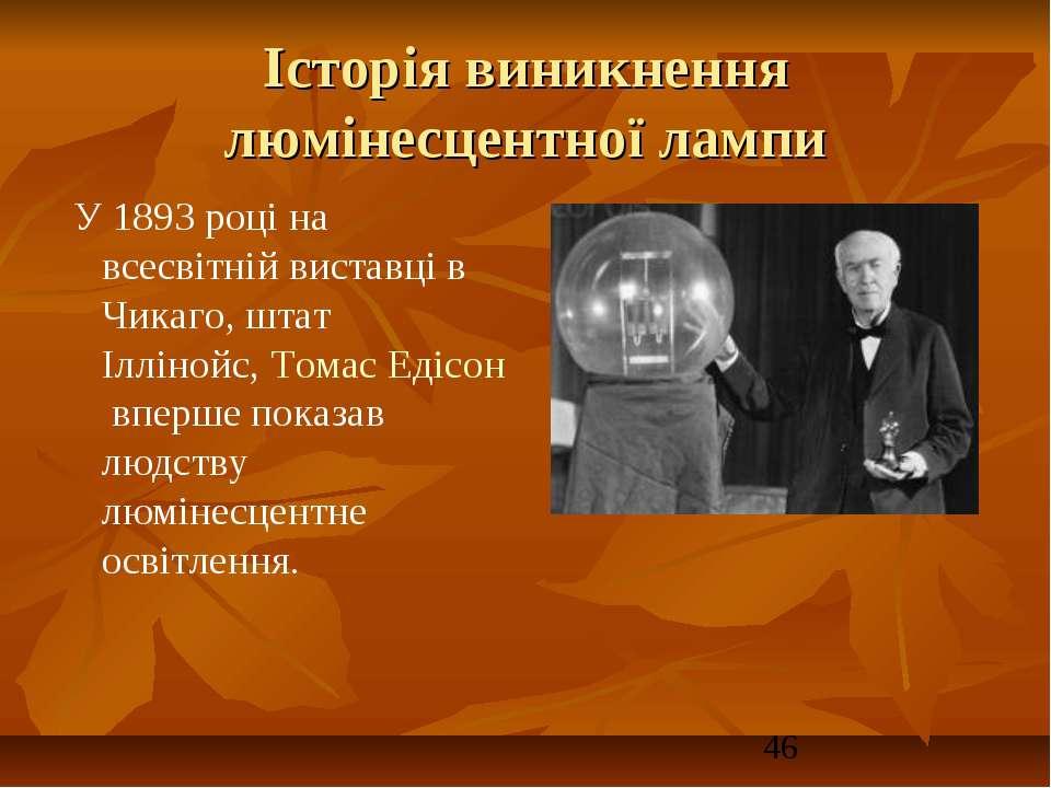 Історія виникнення люмінесцентної лампи У 1893 році на всесвітній виставці в...