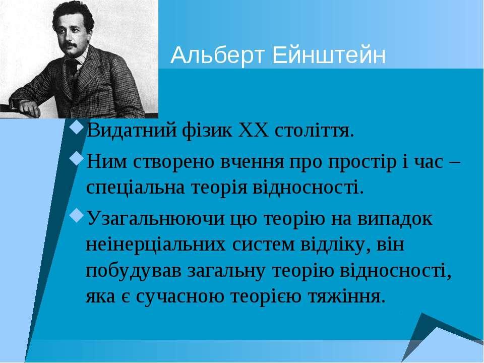 Альберт Ейнштейн Видатний фізик XX століття. Ним створено вчення про простір ...