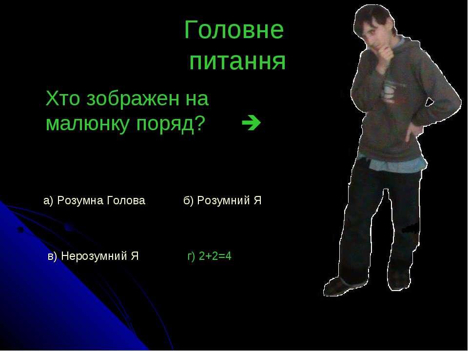 Головне питання Хто зображен на малюнку поряд? а) Розумна Голова б) Розумний ...