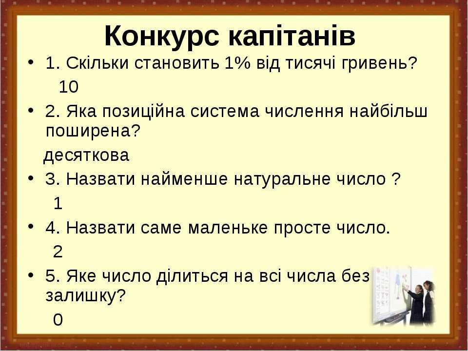 Конкурс капітанів 1. Скільки становить 1% від тисячі гривень? 10 2. Яка позиц...