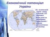 Економічний потенціал України На політичній карті світу існують 193 держави. ...