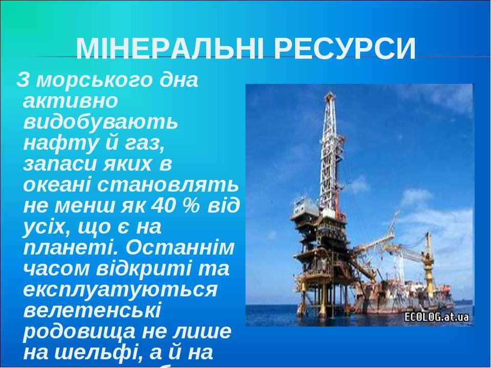 МІНЕРАЛЬНІ РЕСУРСИ З морського дна активно видобувають нафту й газ, запаси як...