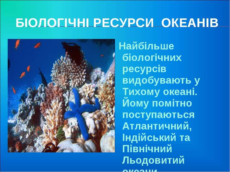 БІОЛОГІЧНІ РЕСУРСИ ОКЕАНІВ Найбільше біологічних ресурсів видобувають у Тихом...