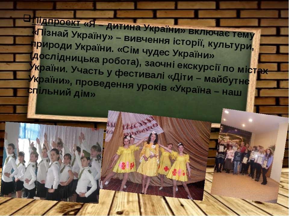 Підпроект «Я – дитина України» включає тему «Пізнай Україну» – вивчення істор...