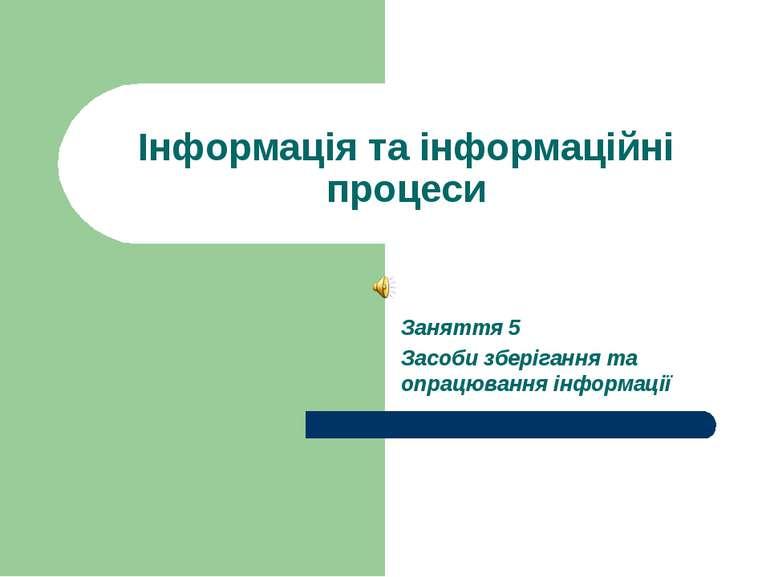 Інформація та інформаційні процеси Заняття 5 Засоби зберігання та опрацювання...