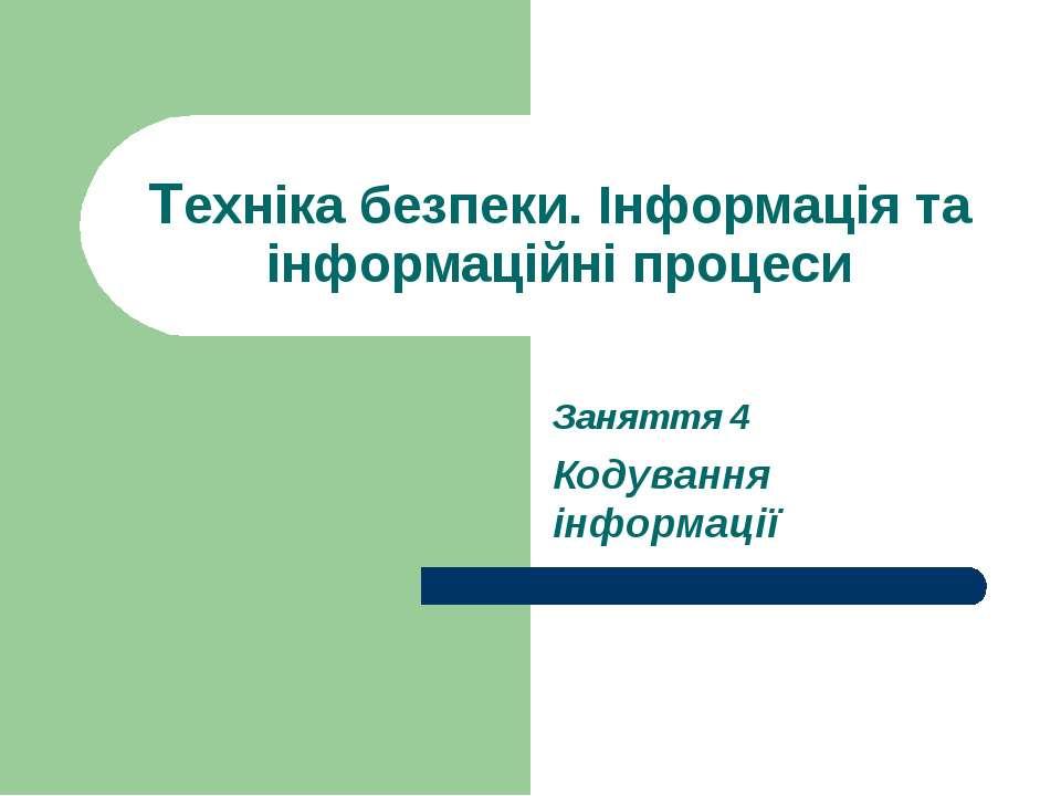 Техніка безпеки. Інформація та інформаційні процеси Заняття 4 Кодування інфор...