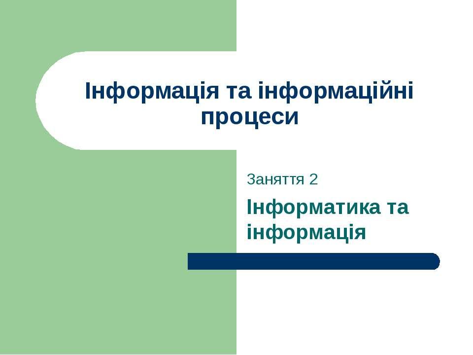 Інформація та інформаційні процеси Заняття 2 Інформатика та інформація