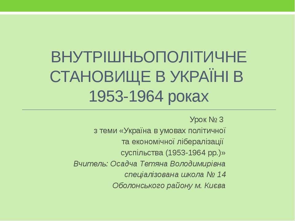 ВНУТРІШНЬОПОЛІТИЧНЕ СТАНОВИЩЕ В УКРАЇНІ В 1953-1964 роках Урок № 3 з теми «Ук...