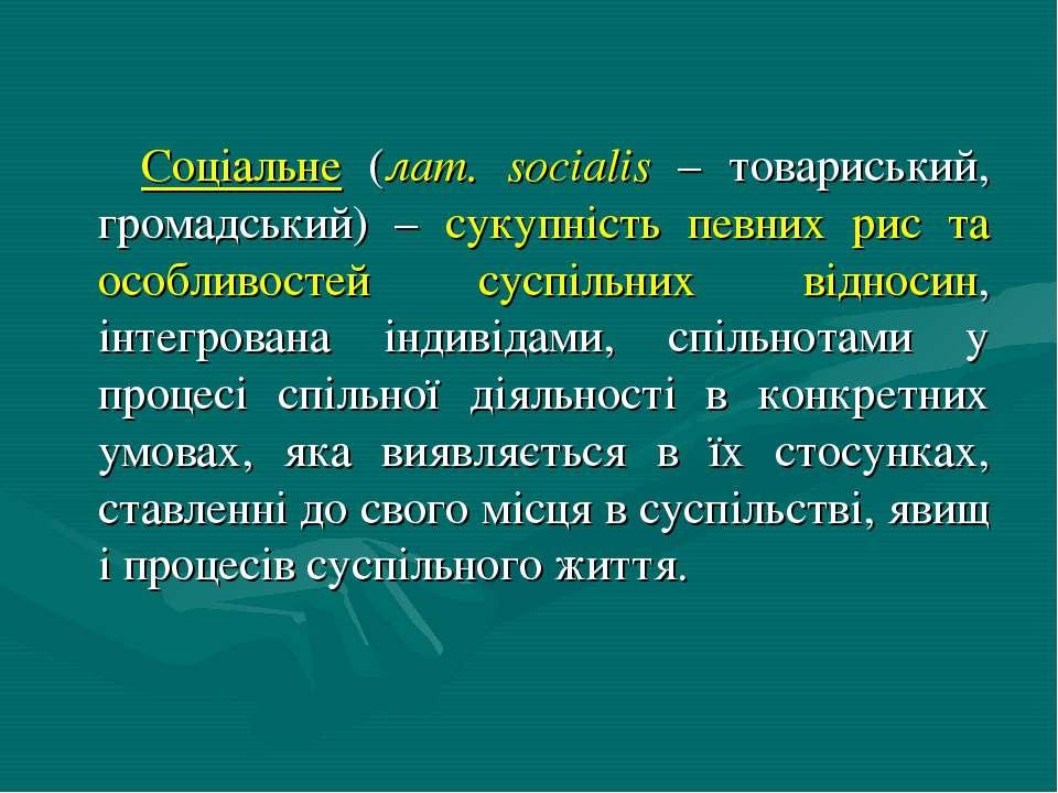 Соціальне (лат. socialis – товариський, громадський) – сукупність певних рис ...
