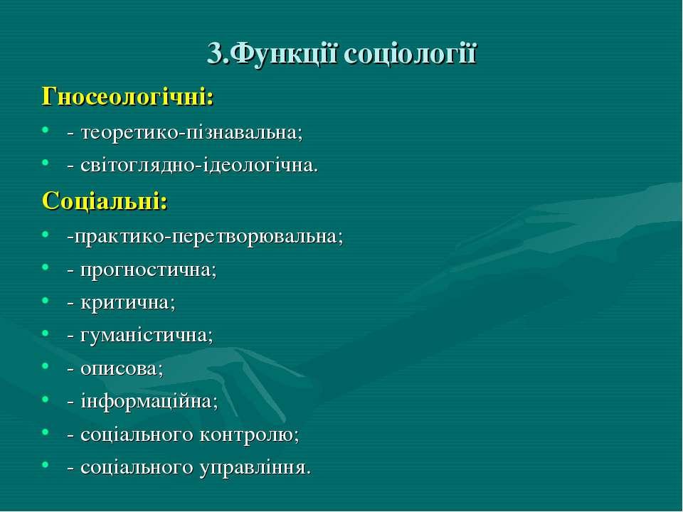 3.Функції соціології Гносеологічні: - теоретико-пізнавальна; - світоглядно-ід...