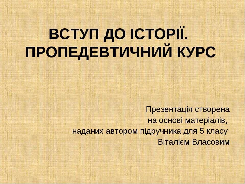 ВСТУП ДО ІСТОРІЇ. ПРОПЕДЕВТИЧНИЙ КУРС Презентація створена на основі матеріал...