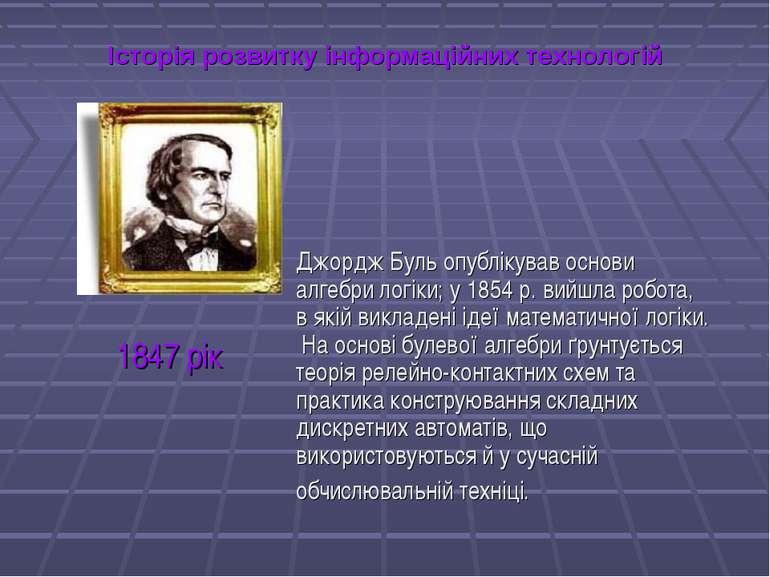 Історія розвитку інформаційних технологій Джордж Буль опублікував основи алге...
