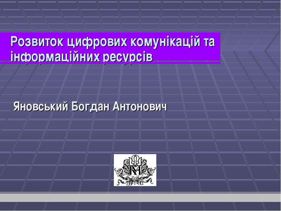 Розвиток цифрових комунікацій та інформаційних ресурсів Яновський Богдан Анто...