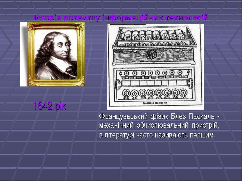 Історія розвитку інформаційних технологій Французьський фізик Блез Паскаль - ...