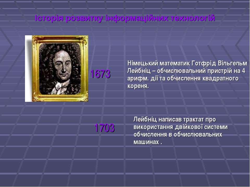Історія розвитку інформаційних технологій Німецький математик Готфрід Вільгел...