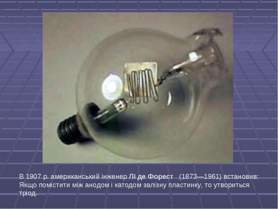 В 1907 р. американський інженер Лі де Форест (1873—1961) встановив: Якщо по...