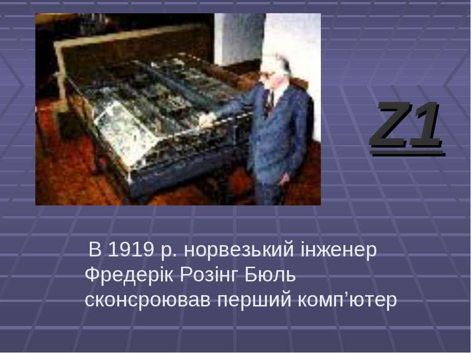 В 1919 р. норвезький інженер Фредерік Розінг Бюль сконсроював перший комп'юте...