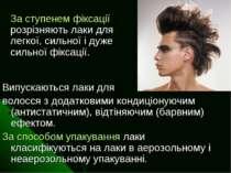Випускаються лаки для волосся з додатковими кондиціонуючим (антистатичним), в...