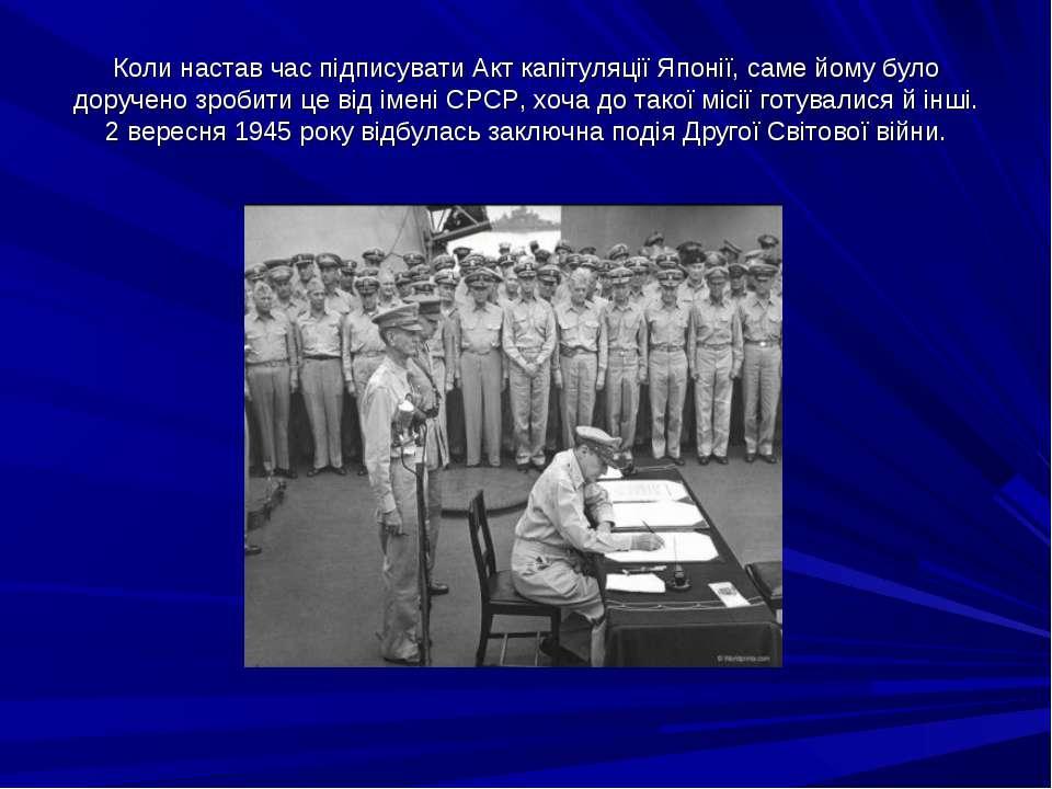 Коли настав час підписувати Акт капітуляції Японії, саме йому було доручено з...