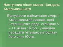 Наступник пiсля смертi Богдана Хмельницького Вiдчуваючи наближення смертi, Хм...