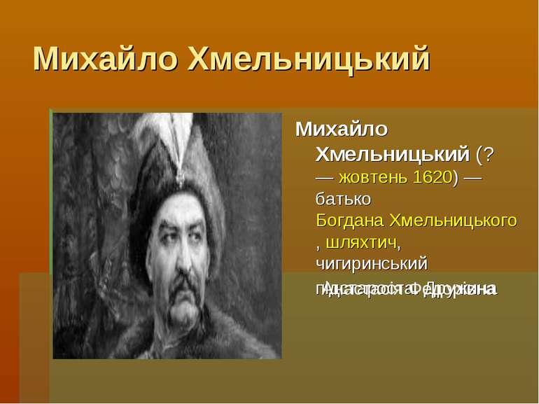 Михайло Хмельницький Михайло Хмельницький (? — жовтень 1620) — батько Богдана...