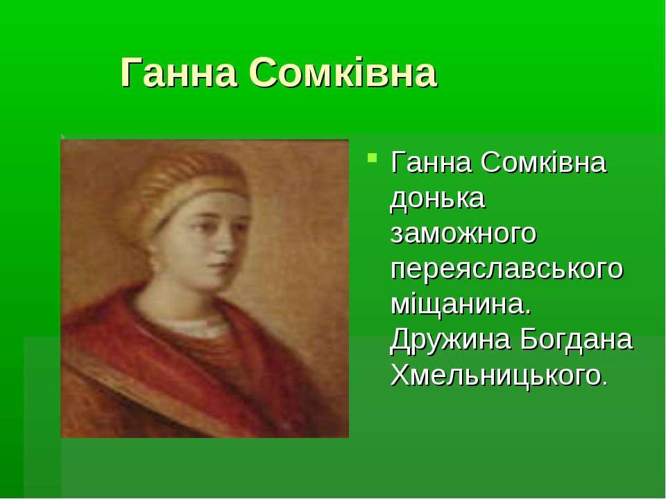 Ганна Сомкiвна Ганна Сомкiвна донька заможного переяславського мiщанина. Друж...